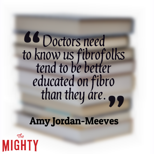 Doctors need to know us fibrofolks tend to be better educated on fibro than they are