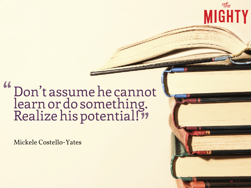 Don't assume he cannot learn or do something. Realize his potential!