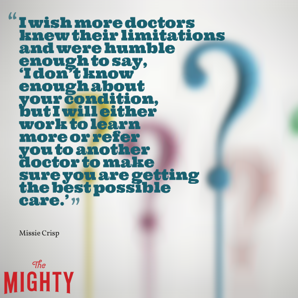 """""""I wish more doctors know their limitations and were humble enough to say, 'I don't know enough about your condition, but I will either work to learn more or refer you to another doctor to make sure you are getting the best possible care'"""""""