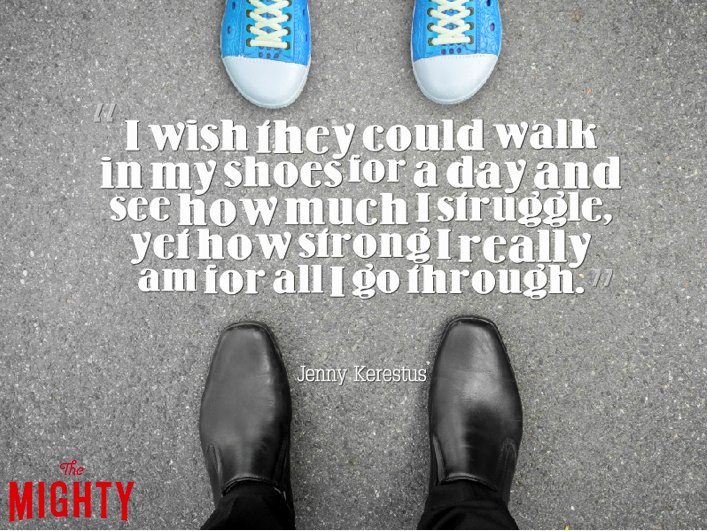 I wish they could walk in my shoes for a day and see how much I struggle yet how strong I really am for all I go through
