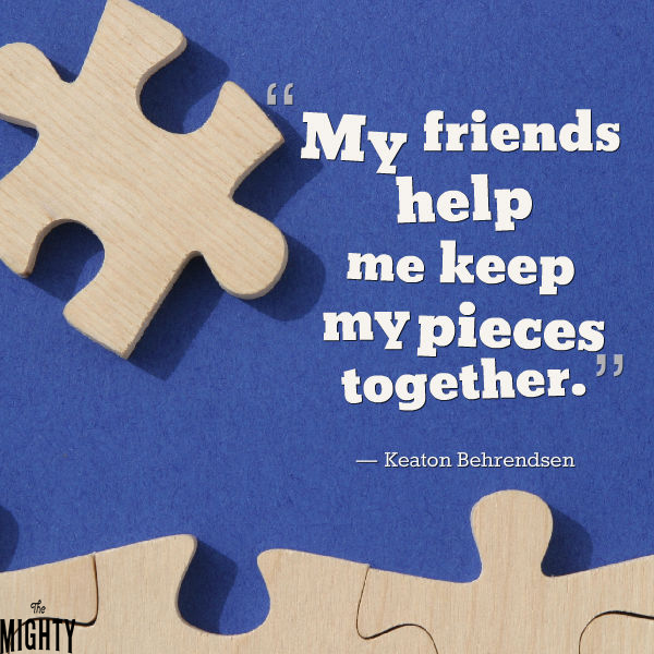 Quote by Keaton Behrendsen: My friends help me keep my pieces together.