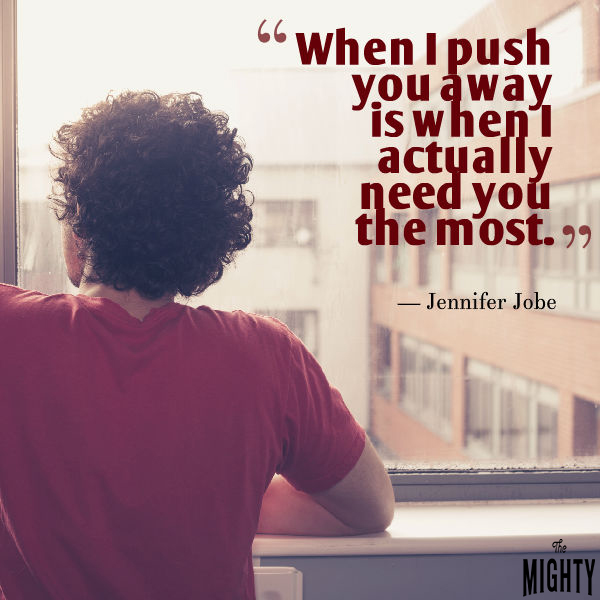 Quote by Jennifer Jobe: When I push you away is when I actually need you the most.