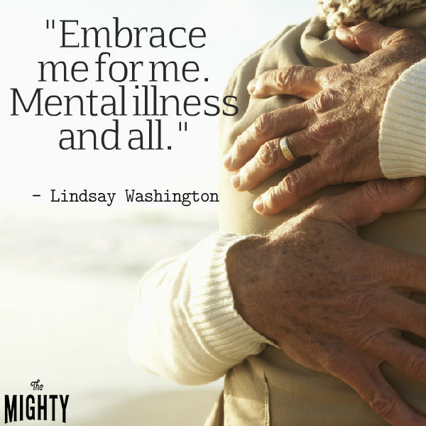 Mental illness quote: Embrace me for me. Mental illness and all. — Lindsay Washington
