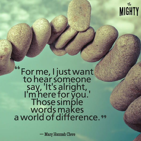 Mental illness quote: For me, I just want to hear someone say, 'It's alright, I'm here for you.' Those simple words make a world of difference. — Mary Hannah Cleve