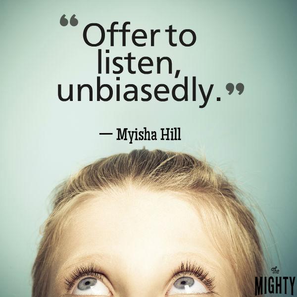 Mental illness quote: Offer to listen, unbiasedly. — Myisha Hill