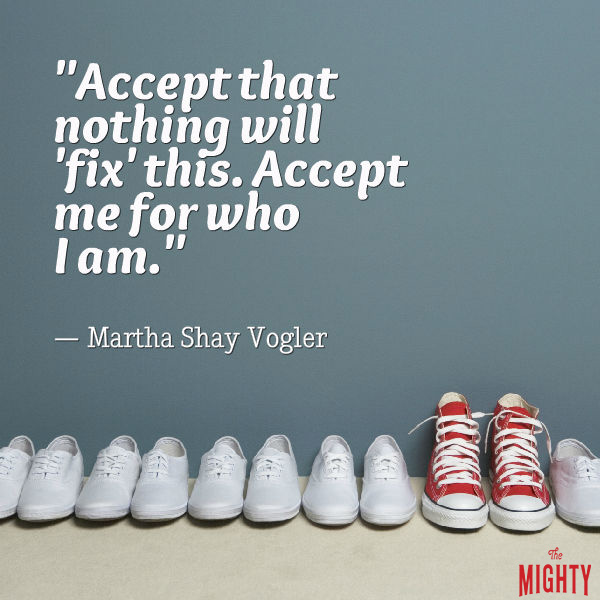 Mental illness quote: Accept that nothing will 'fix' this. Accept me for who I am. — Martha Shay Vogler