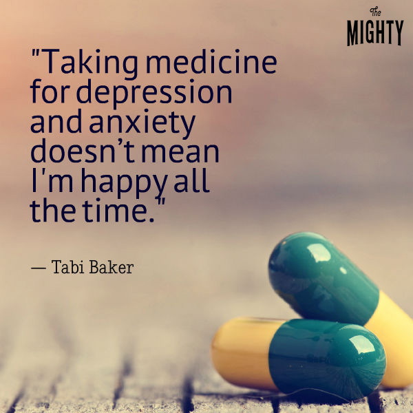 quote by Tabi Baker: Taking medication for depression and anxiety doesn't mean I'm happy all the time.""