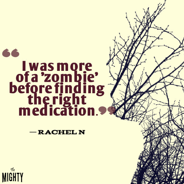 Quote by Rachel N: I was more of a zombie before finding the right medication.