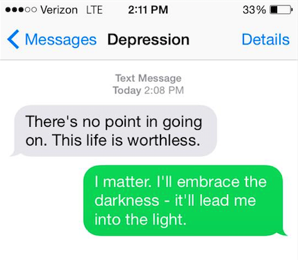 "Depressions says: ""There's no point in going on. This life is worthless."" You say back, ""I matter. I'll embrace the darkness -- it'll lead me into the light."""