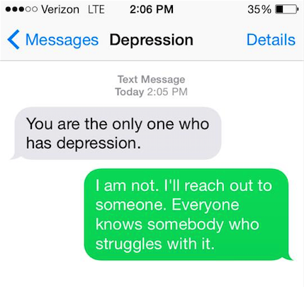 "Depression says, ""You are the only one who has depression."" You say back, ""I am not. I'll reach out to somebody. Everyone knows somebody who struggles with it."""