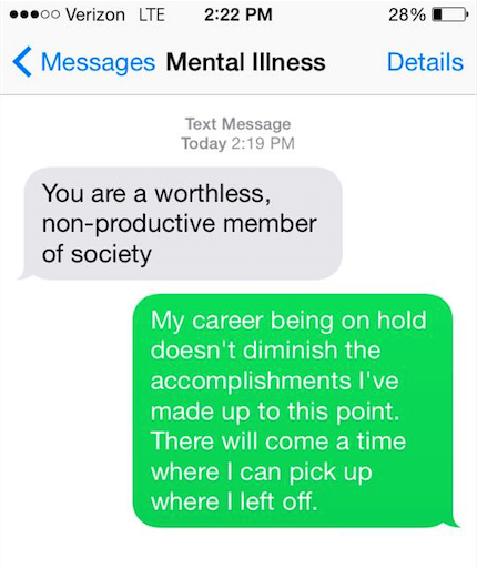 """Mental illness says, """"You are a worthless, non-productive member of society."""" You say back, """"My career being on hold doesn't diminish the accomplishments I've made up to this point. There will come a time where I can pick up where I left off."""""""