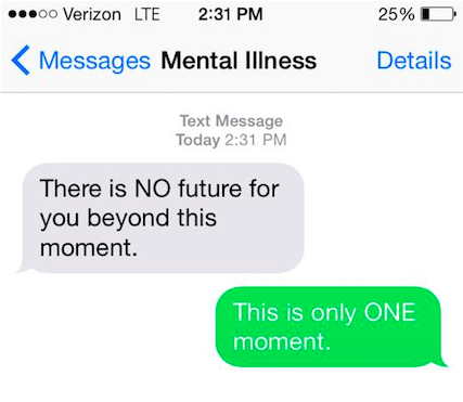 "Mental illness says, ""There is NO future for you beyond this moment."" You say back, ""This is only ONE moment."""