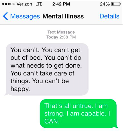 "Mental illness says, ""You can't. You can't get out of bed. You can't do what needs done. You can't take care of things. You can't be happy."" You say back, ""It's all untrue. I am strong. I am capable. I CAN."""