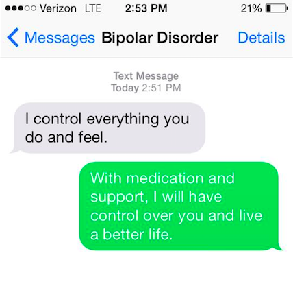 "Bipolar disorder says, ""I control everything you do and feel."" You say back, ""With medicine and support, I will have control over you and live a better life."""