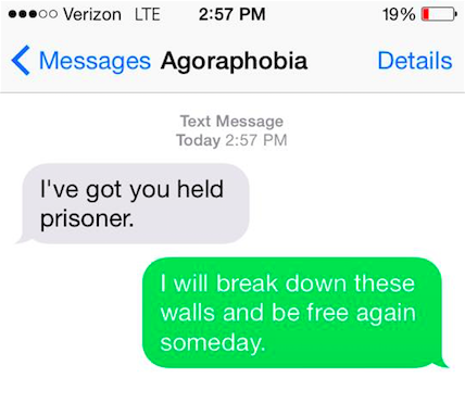 "Agoraphobia says, ""I've got you held prisoner."" You say back, ""I will break down these walls and be free again some day."""