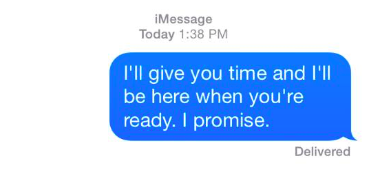 i'll give you time and i'll be here when you're ready. i promise.