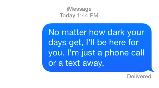 no matter how dark your days get, i'll be here for you. i'm just a phone call or a text away.