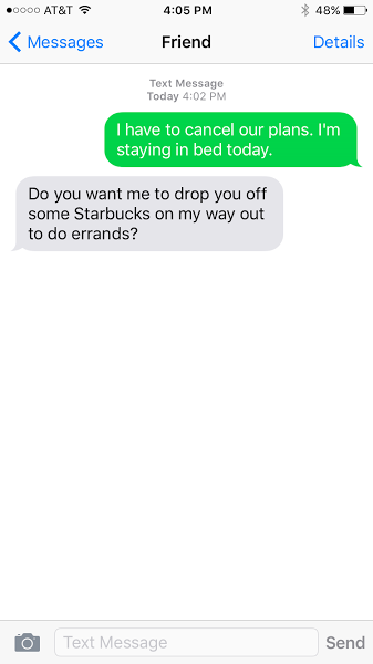 I have to cancel our plans. I'm staying in bed today. Do you want me to drop you off some Starbucks on my way out to do errands?