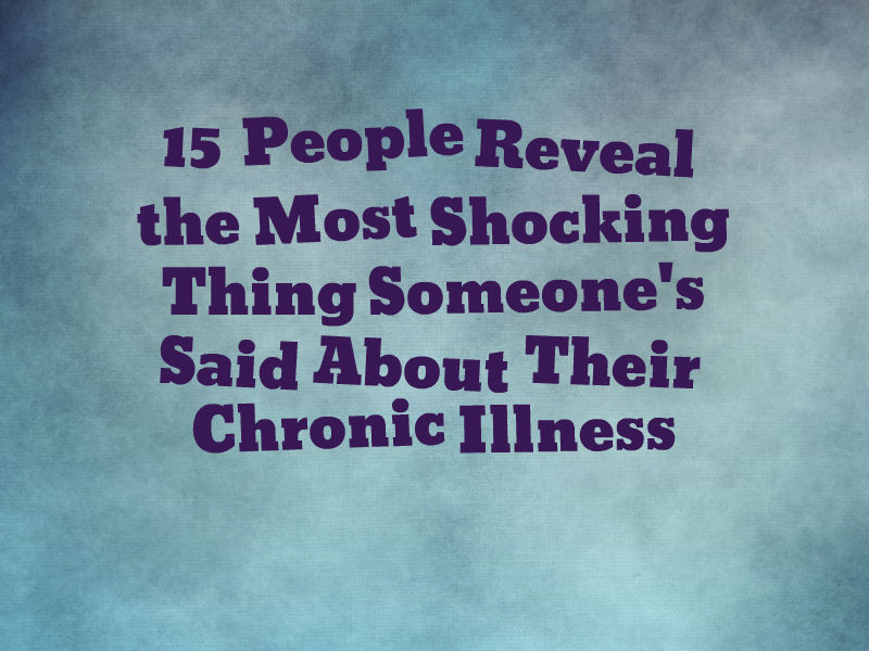 The Most Beautiful Thing To Hear When You Tell Someone You: The Most Shocking Thing People Have Said About Chronic