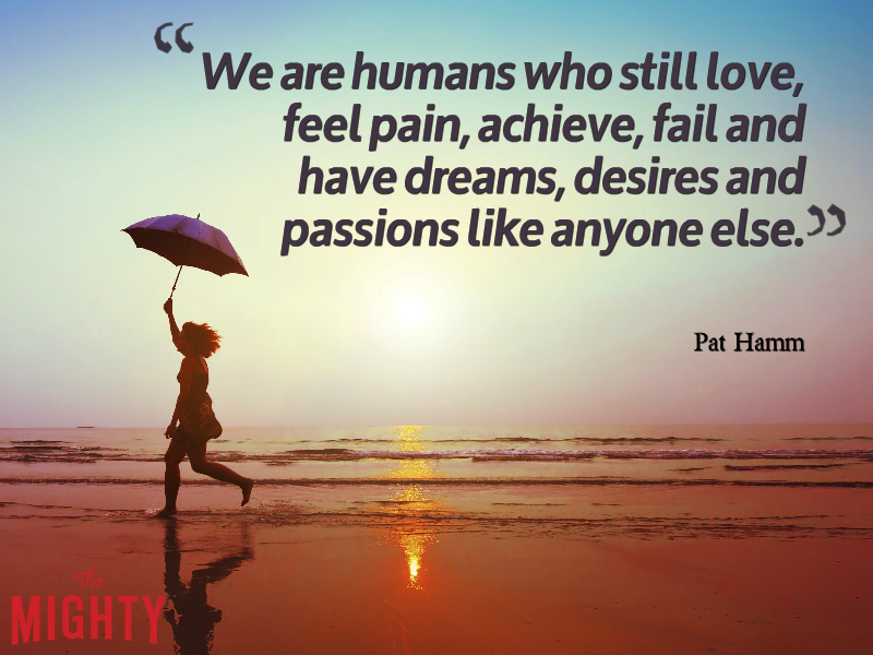 A quote by Pat Hamm that reads, We are humans who still love, feel pain, achieve, fail and have dreams, desires and passions like anyone else.