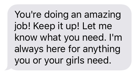 Text message that says [You're doing an amazing job! Keep it up! Let me know what you need. I'm always here for anything you or your girls need.]