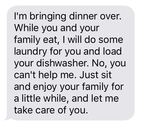 Text message that says [I'm bringing dinner over. While you and your family eat, I will do some laundry for you and load your dishwasher. No, you can't help me. Just sit and enjoy your family for a little while, and let me take care of you.]