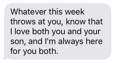 Text message that says [Whatever this week throws at you, know that I love both you and your son, and I'm always here for you both.]