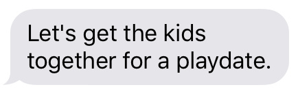 Text message that says [Let's get the kids together for a playdate.]