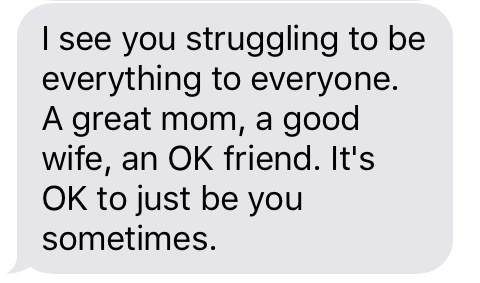 Text message that says [I see you struggling to be everything to everyone. A great mom, a good wife, an OK friend. It's OK to just be you sometimes.]