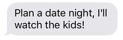 Text message that says [Plan a date night, I'll watch the kids!]