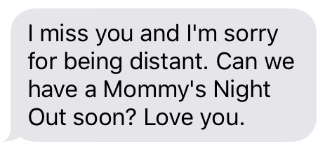 Text message that says [I miss you and I'm sorry for being distant. Can we have a Mommy's Night Out soon? Love you.]