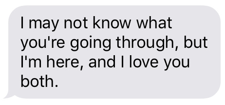Text message that says [I may not know what you're going through, but I'm here, and I love you both.]