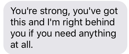 Text message that says [You're strong, you've got this and I'm right behind you if you need anything at all.]