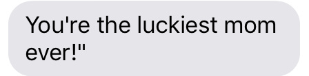 Text message that says [You're the luckiest mom ever!]