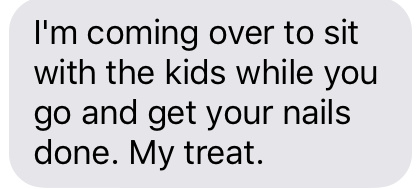 Text message that says [I'm coming over to sit with the kids while you go and get your nails done. My treat.]