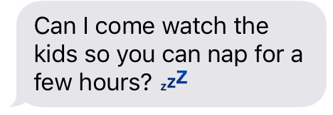 Text message that says [Can I come watch the kids so you can nap for a few hours?]