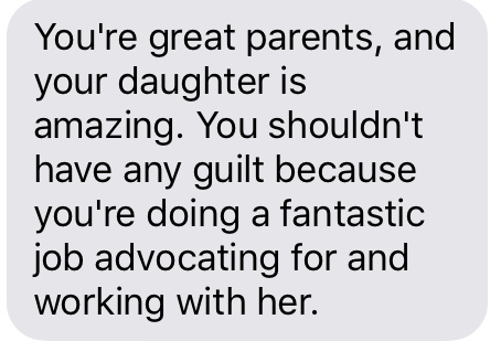 Text message that says [You're great parents, and your daughter is amazing. You shouldn't have any guilt because you're doing a fantastic job advocating for and working with her.]