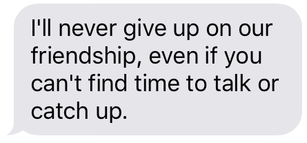 Text message that says [I'll never give up on our friendship, even if you can't find time to talk or catch up.]
