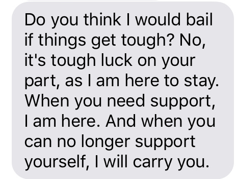 """Do you think I would bail if things get tough? No, it's tough luck on your part, as I am here to stay. When you need support, I am here. And when you can no longer support yourself, I will carry you."""