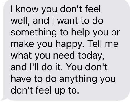 """I know you don't feel well, and I want to do something to help you or make you happy. Tell me what you need today, and I'll do it. You don't have to do anything you don't feel up to."""