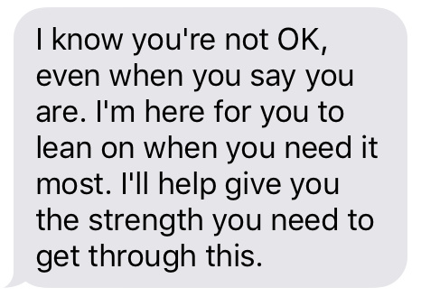 """I know you're not OK, even when you say you are. I'm here for you to lean on when you need it most. I'll help give you the strength you need to get through this."""