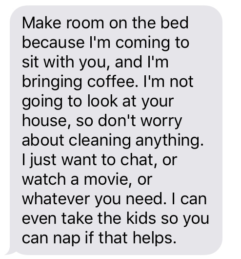 """Make room on the bed because I'm coming to sit with you, and I'm bringing coffee. I'm not going to look at your house, so don't you dare worry about cleaning anything. I just want to chat, or watch a movie, or whatever you need. I can even take the kids so you can nap if that helps."""
