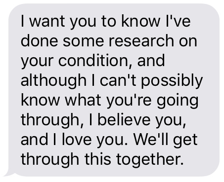 """I want you to know I've done some research on your condition, and although I can't possibly know what you're going through, I believe you, and I love you. We'll get through this together."""