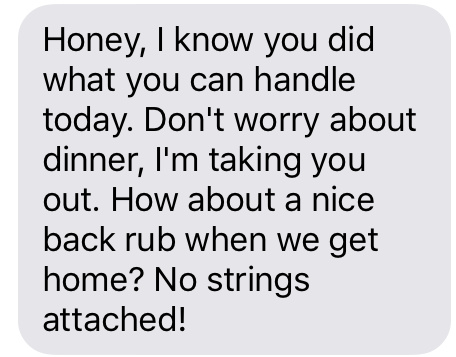 """Honey, I know you did what you could handle today. Don't worry about dinner, I'm taking you out. How about a nice back rub when we get home? No strings attached!"""