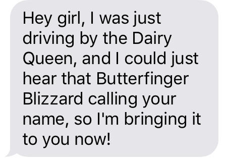 """Hey girl, I was just driving past the Dairy Queen, and I could just hear that Butterfinger Blizzard calling your name, so I'm bringing it to you now!"""