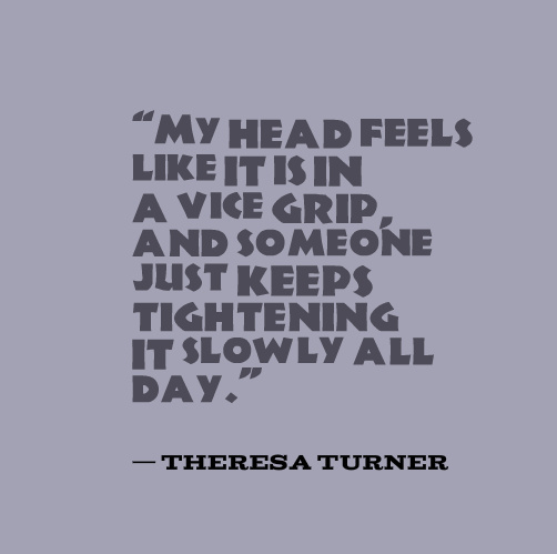 """My head feels like it is in a vice grip, and someone just keeps tightening it slowly all day."" — Theresa Turner"