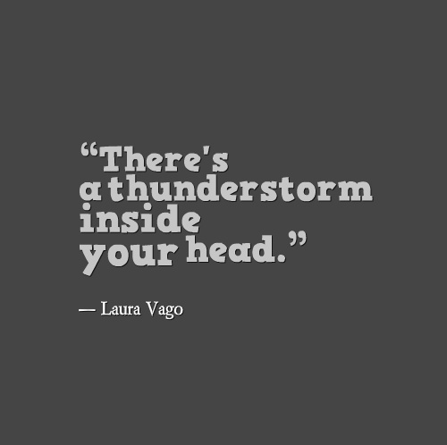 """There's a thunderstorm inside your head."""