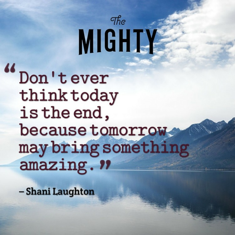 Quote from Shani Laughton: Don't ever think today is the end, because tomorrow may bring something amazing.