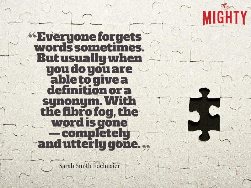 "A quote from Sarah Smith Edelmaier that says, ""Everyone forgets words sometimes. But usually when you do you are able to give a definition or a synonym. With the fibro fog, the word is gone -- completely and utterly gone."""