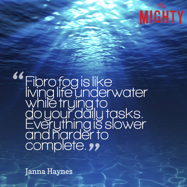 "A quote from Janna Haynes that says, ""Fibro fog is like living life underwater while trying to do your daily tasks. Everything is slower and harder to complete."""